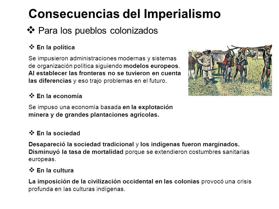 Consecuencias del Imperialismo Para los pueblos colonizados En la política Se impusieron administraciones modernas y sistemas de organización política