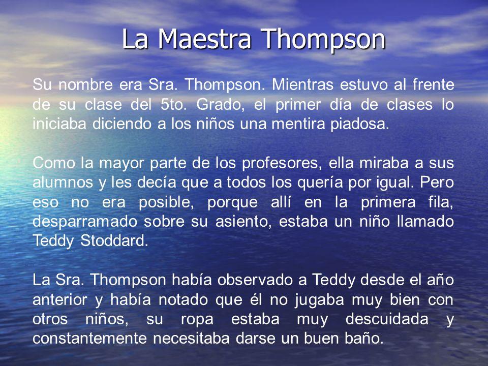La Maestra Thompson Su nombre era Sra. Thompson. Mientras estuvo al frente de su clase del 5to. Grado, el primer día de clases lo iniciaba diciendo a