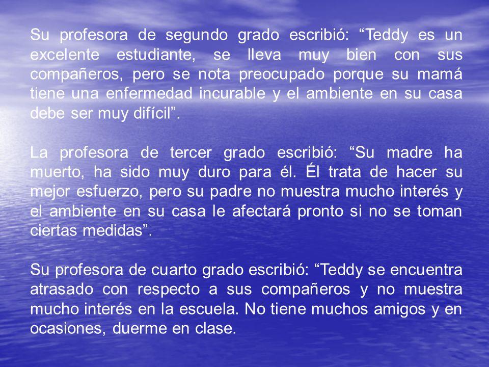 Su profesora de segundo grado escribió: Teddy es un excelente estudiante, se lleva muy bien con sus compañeros, pero se nota preocupado porque su mamá