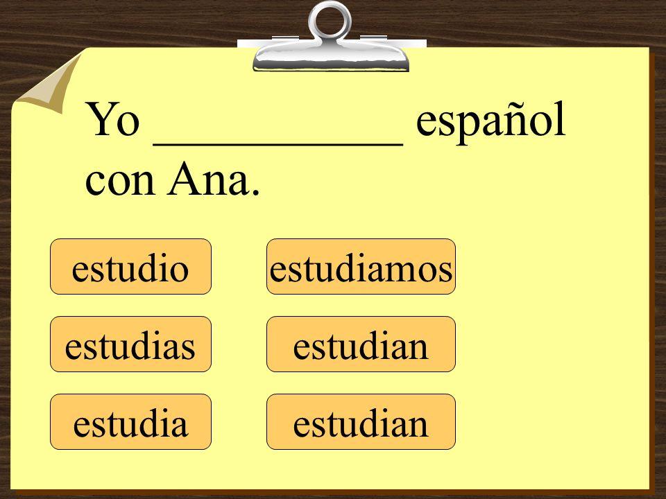 estudio estudias estudia estudiamos estudian Yo __________ español con Ana.