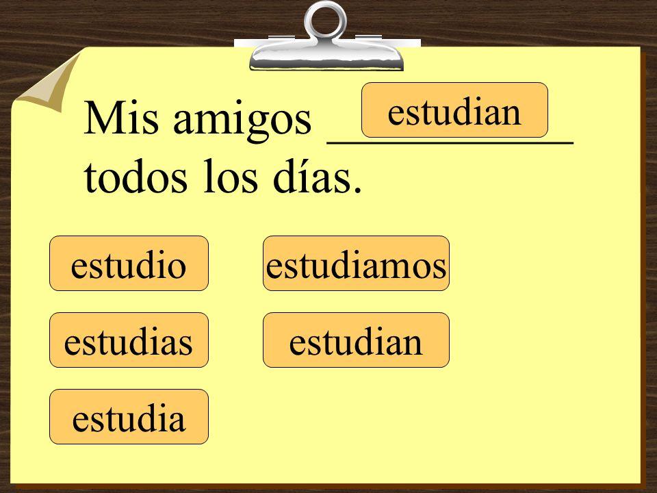 estudio estudias estudia estudiamos estudian Mis amigos __________ todos los días.