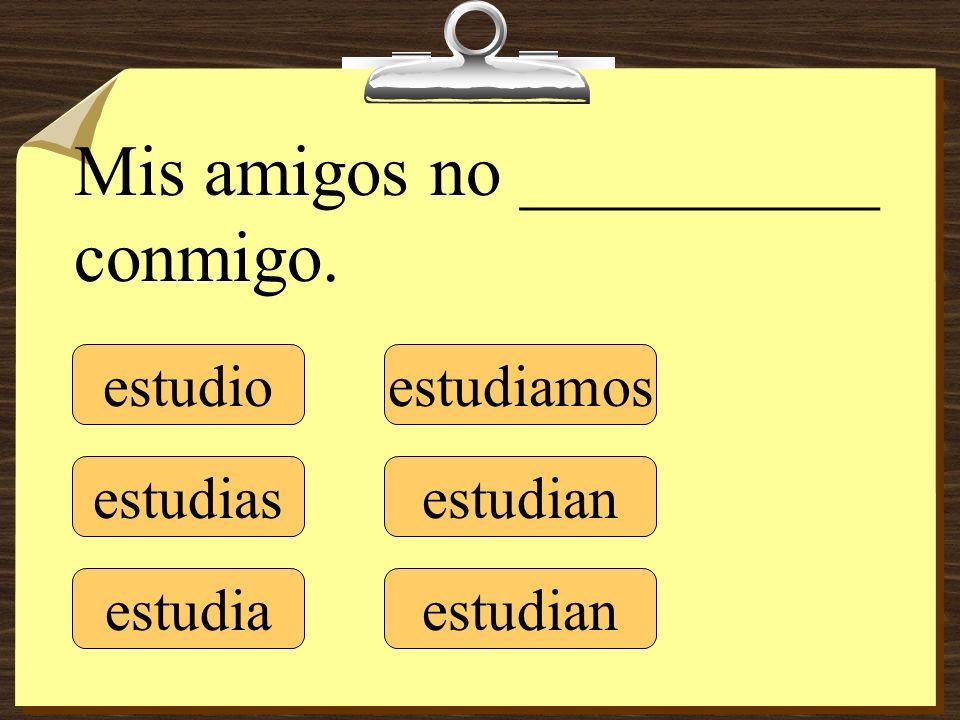 estudio estudias estudia estudiamos estudian Mis amigos no __________ conmigo.