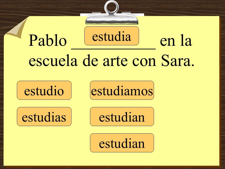 estudio estudias estudia estudiamos estudian Pablo __________ en la escuela de arte con Sara.