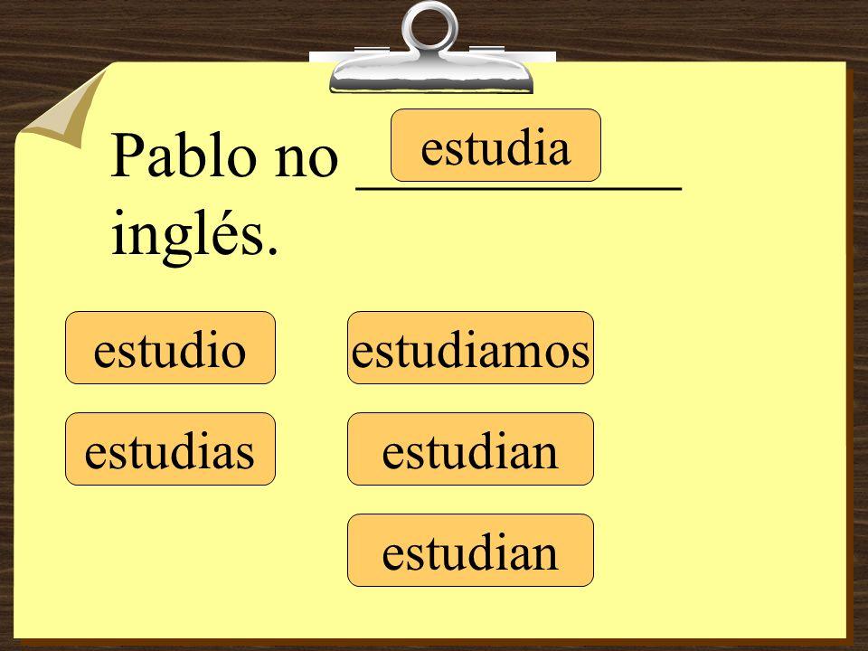 estudio estudias estudia estudiamos estudian Pablo no __________ inglés.