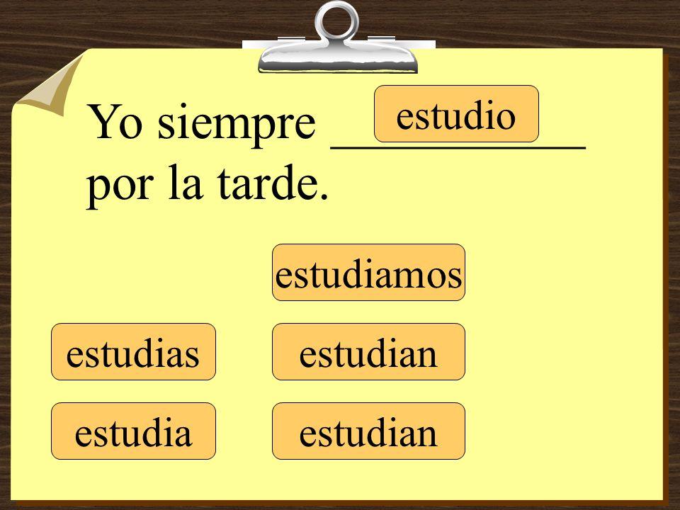 estudio estudias estudia estudiamos estudian Yo siempre __________ por la tarde.