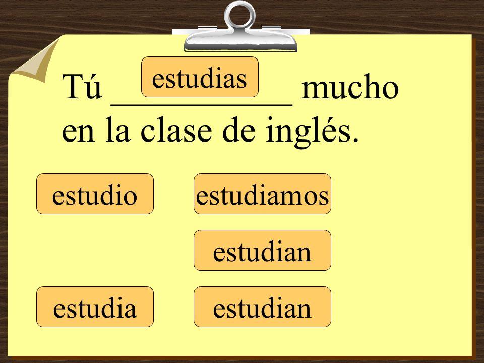 estudio estudias estudia estudiamos estudian Tú __________ mucho en la clase de inglés.