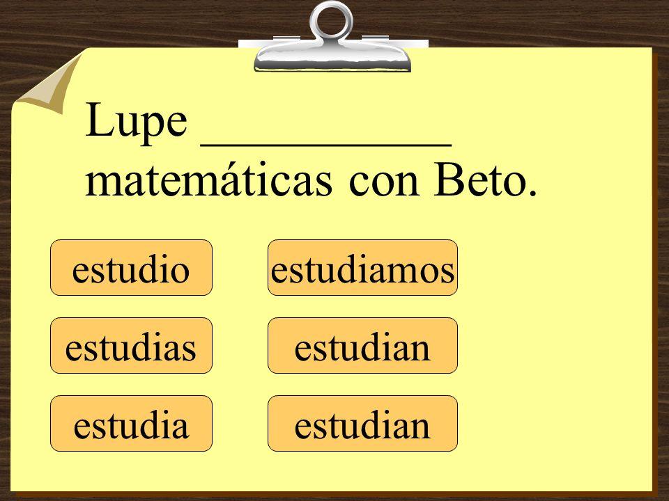 estudio estudias estudia estudiamos estudian Lupe __________ matemáticas con Beto.