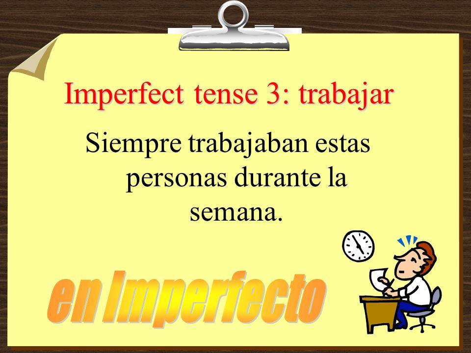 Imperfect tense 3: trabajar Siempre trabajaban estas personas durante la semana.