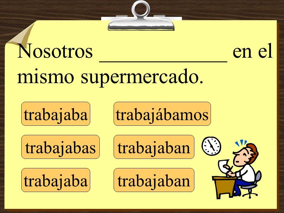 trabajaba trabajabas trabajaba trabajábamos trabajaban Nosotros ____________ en el mismo supermercado.