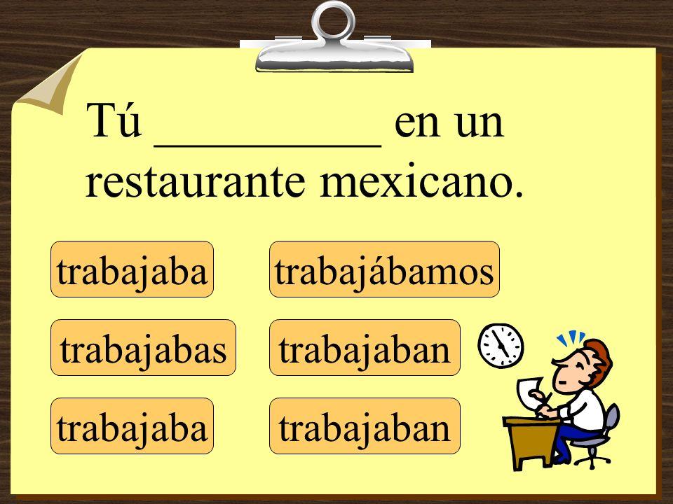 trabajaba trabajabas trabajaba trabajábamos trabajaban Tú _________ en un restaurante mexicano.