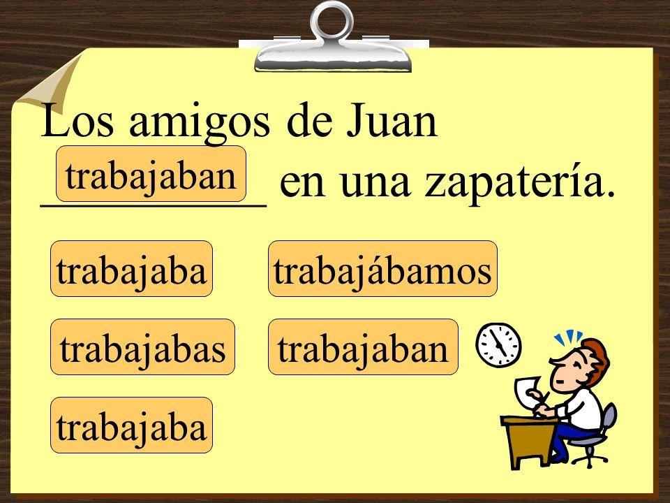 trabajaba trabajabas trabajaba trabajábamos trabajaban Los amigos de Juan _________ en una zapatería.