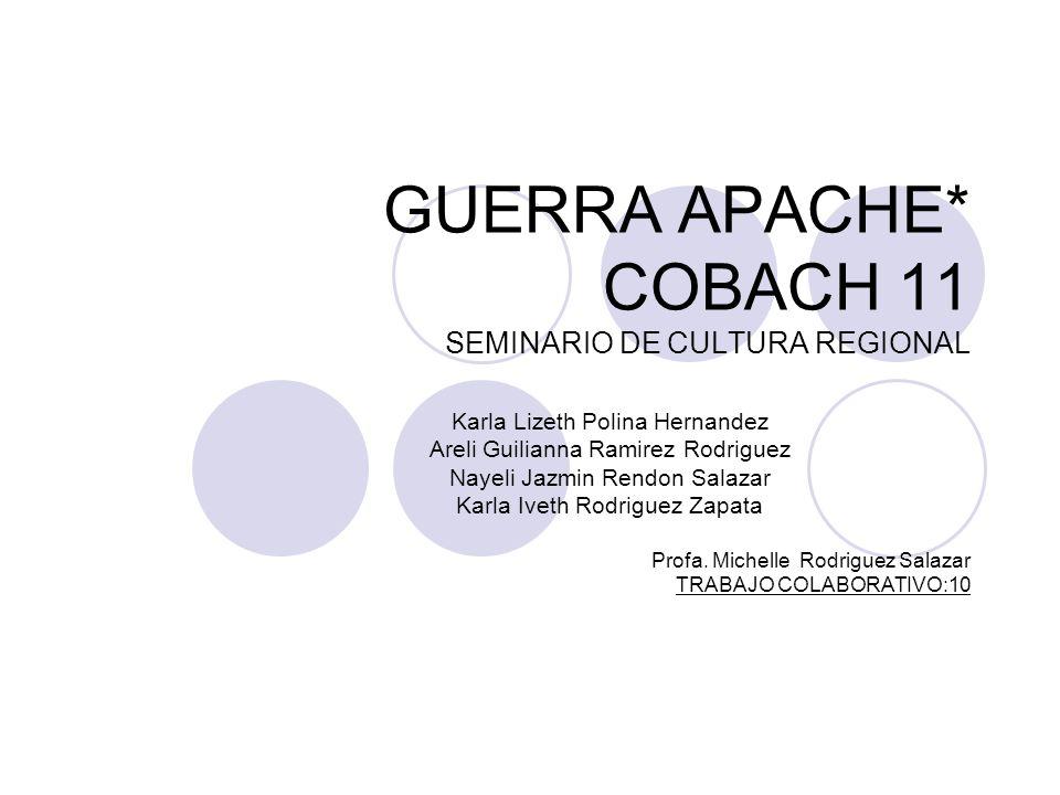 GUERRA APACHE* COBACH 11 SEMINARIO DE CULTURA REGIONAL Karla Lizeth Polina Hernandez Areli Guilianna Ramirez Rodriguez Nayeli Jazmin Rendon Salazar Ka