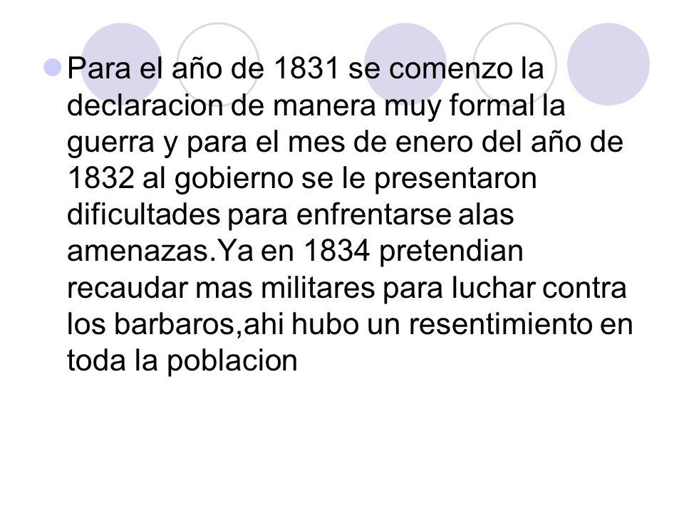 Para el año de 1831 se comenzo la declaracion de manera muy formal la guerra y para el mes de enero del año de 1832 al gobierno se le presentaron difi