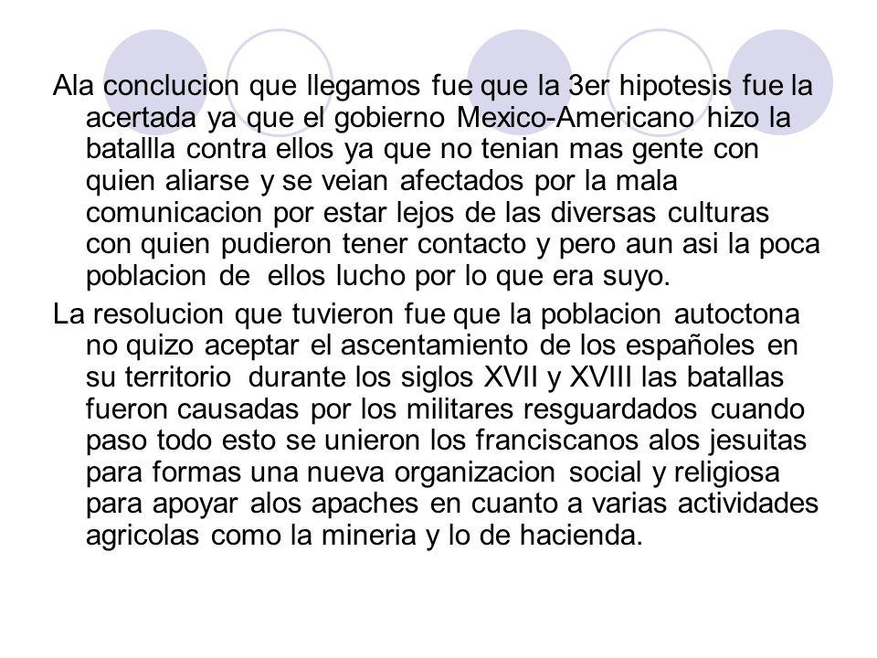 Ala conclucion que llegamos fue que la 3er hipotesis fue la acertada ya que el gobierno Mexico-Americano hizo la batallla contra ellos ya que no tenia