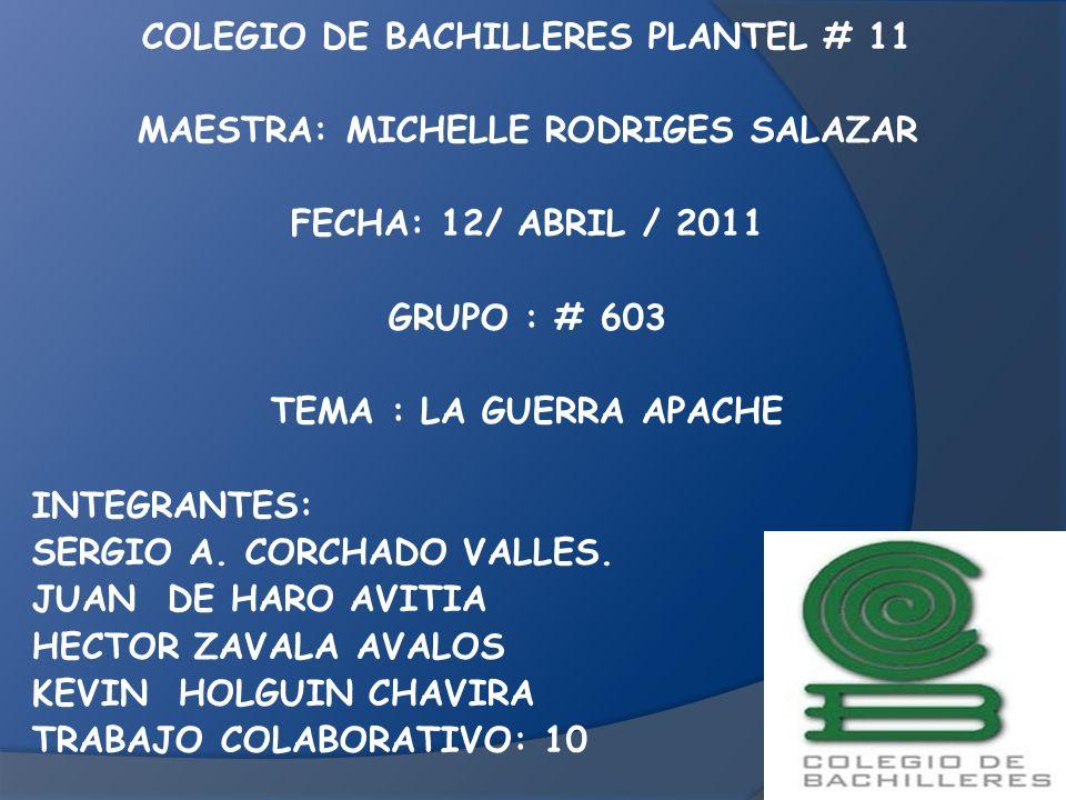 COLEGIO DE BACHILLERES PLANTEL # 11 MAESTRA: MICHELLE RODRIGES SALAZAR FECHA: 12/ ABRIL / 2011 GRUPO : # 603 TEMA : LA GUERRA APACHE INTEGRANTES: SERG