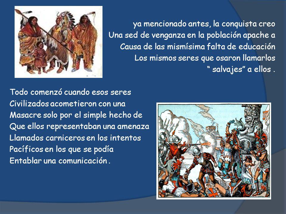 ya mencionado antes, la conquista creo Una sed de venganza en la población apache a Causa de las mismísima falta de educación Los mismos seres que osa