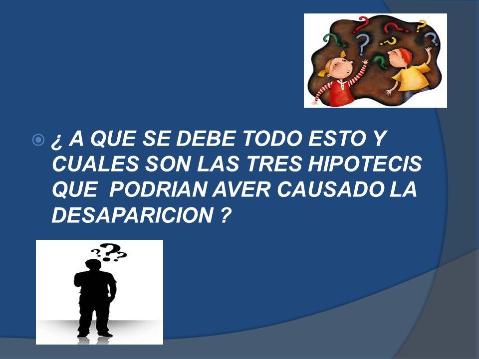 ¿ A QUE SE DEBE TODO ESTO Y CUALES SON LAS TRES HIPOTECIS QUE PODRIAN AVER CAUSADO LA DESAPARICION ?