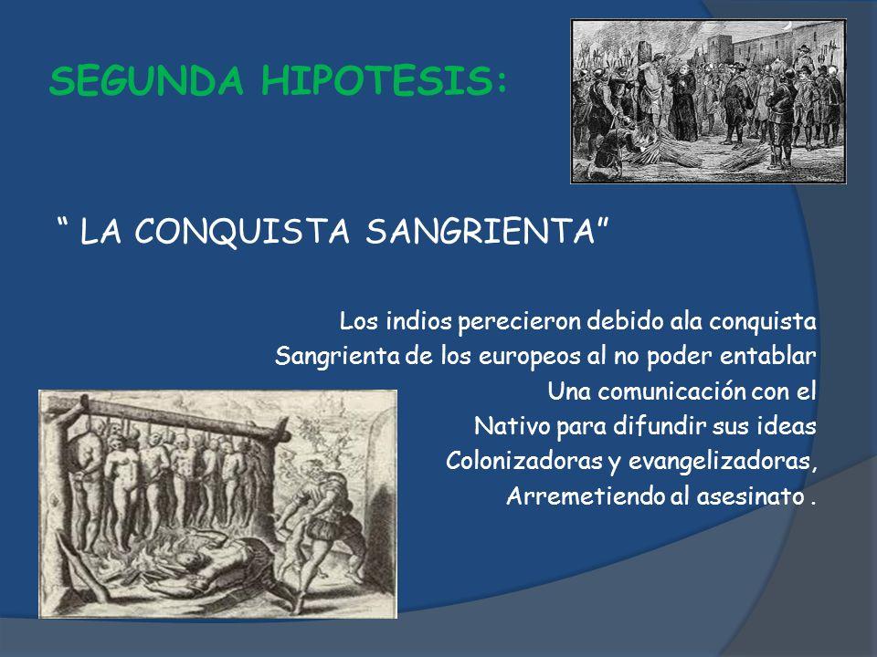 SEGUNDA HIPOTESIS: LA CONQUISTA SANGRIENTA Los indios perecieron debido ala conquista Sangrienta de los europeos al no poder entablar Una comunicación