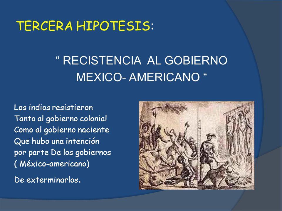 TERCERA HIPOTESIS: RECISTENCIA AL GOBIERNO MEXICO- AMERICANO Los indios resistieron Tanto al gobierno colonial Como al gobierno naciente Que hubo una