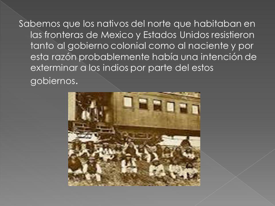 Sabemos que los nativos del norte que habitaban en las fronteras de Mexico y Estados Unidos resistieron tanto al gobierno colonial como al naciente y