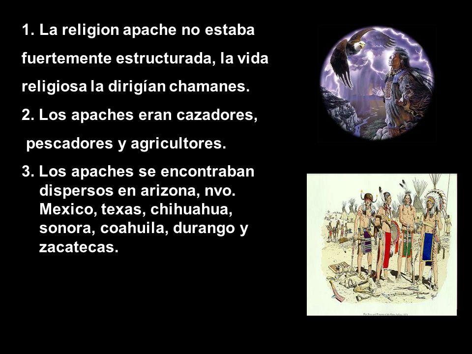 1.La religion apache no estaba fuertemente estructurada, la vida religiosa la dirigían chamanes.