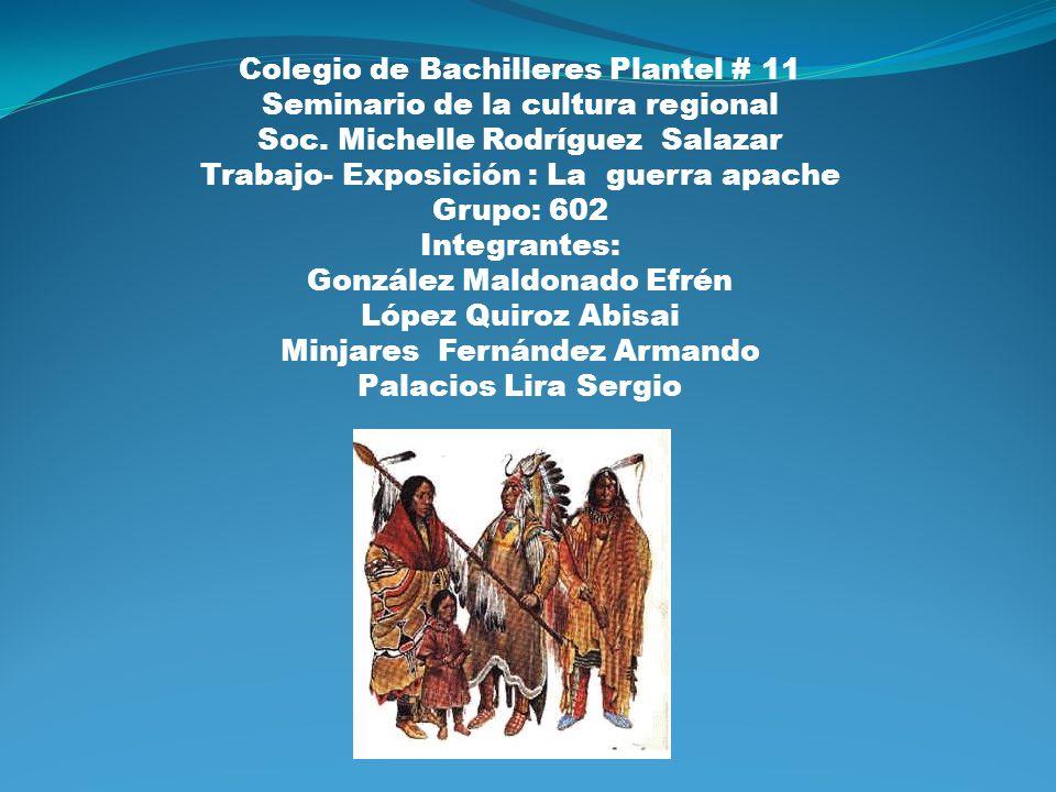 Colegio de Bachilleres Plantel # 11 Seminario de la cultura regional Soc. Michelle Rodríguez Salazar Trabajo- Exposición : La guerra apache Grupo: 602
