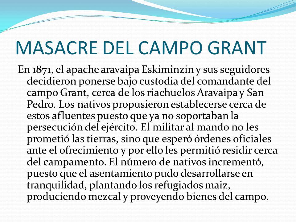 MASACRE DEL CAMPO GRANT En 1871, el apache aravaipa Eskiminzin y sus seguidores decidieron ponerse bajo custodia del comandante del campo Grant, cerca