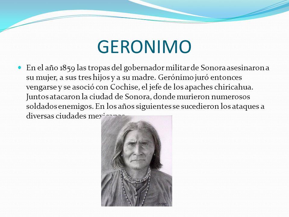GERONIMO En el año 1859 las tropas del gobernador militar de Sonora asesinaron a su mujer, a sus tres hijos y a su madre. Gerónimo juró entonces venga