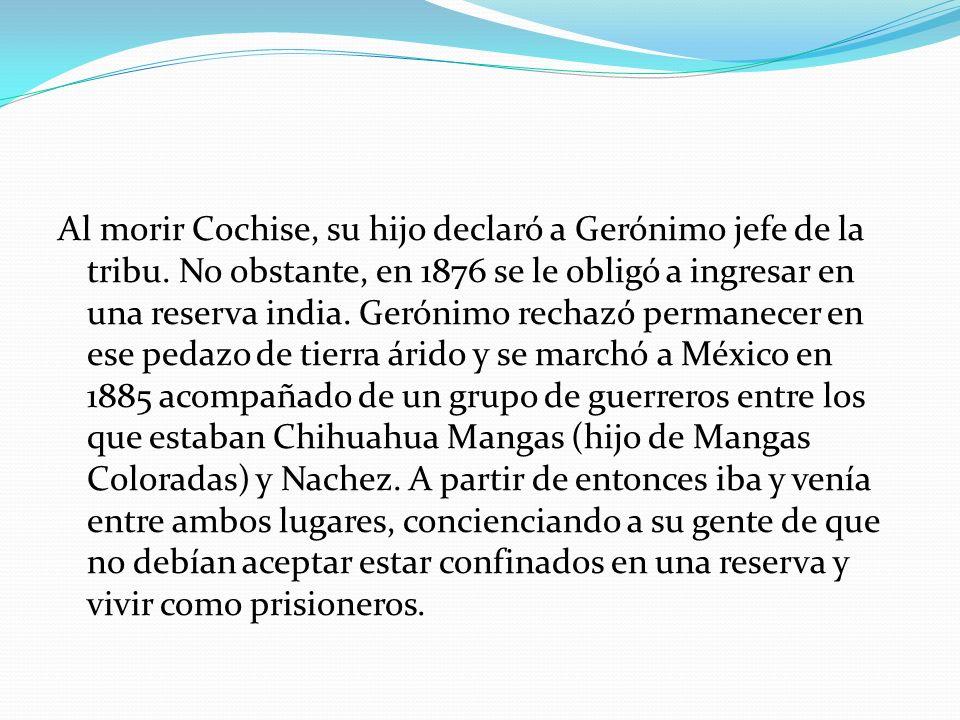 Al morir Cochise, su hijo declaró a Gerónimo jefe de la tribu. No obstante, en 1876 se le obligó a ingresar en una reserva india. Gerónimo rechazó per