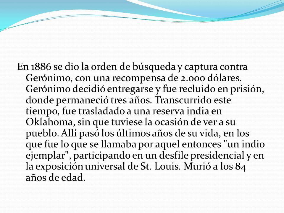 En 1886 se dio la orden de búsqueda y captura contra Gerónimo, con una recompensa de 2.000 dólares. Gerónimo decidió entregarse y fue recluido en pris