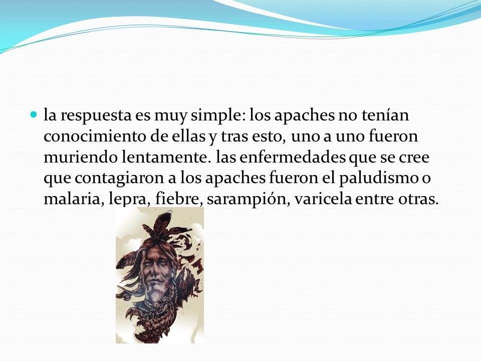 la respuesta es muy simple: los apaches no tenían conocimiento de ellas y tras esto, uno a uno fueron muriendo lentamente. las enfermedades que se cre