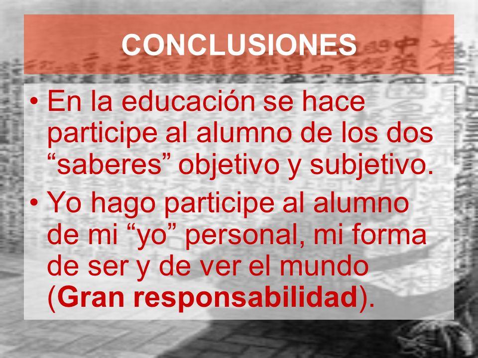 CONCLUSIONES En la educación se hace participe al alumno de los dos saberes objetivo y subjetivo. Yo hago participe al alumno de mi yo personal, mi fo