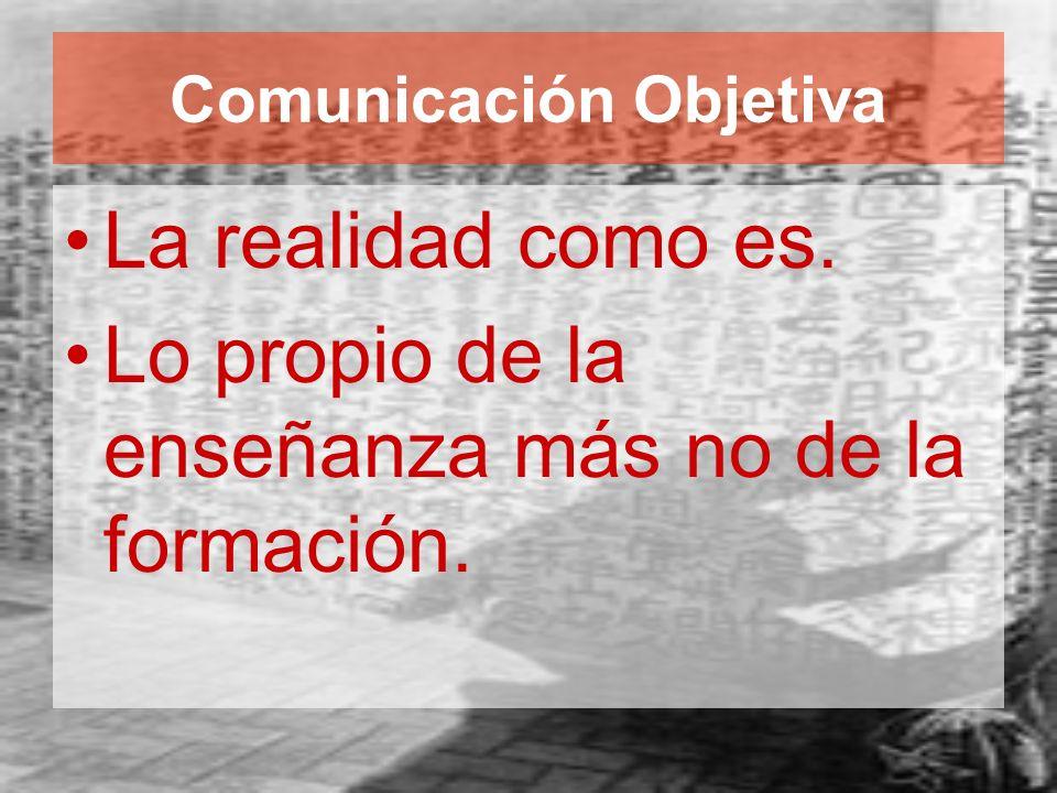 Comunicación Objetiva La realidad como es. Lo propio de la enseñanza más no de la formación.