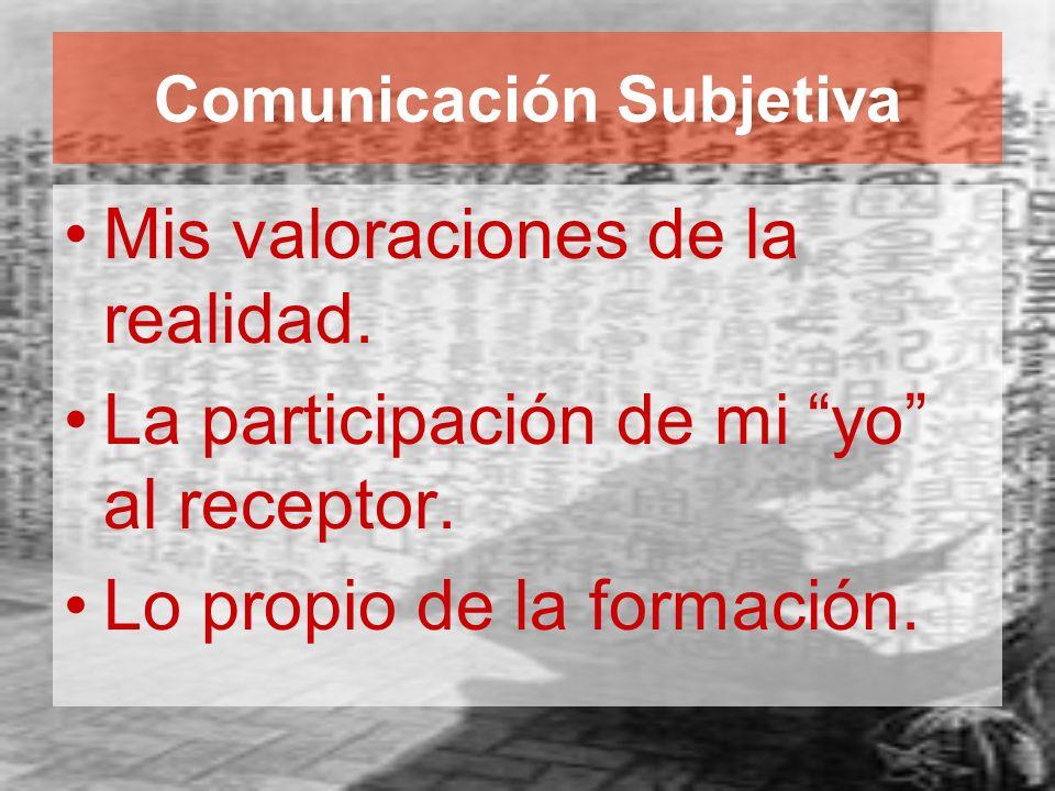 Comunicación Subjetiva Mis valoraciones de la realidad. La participación de mi yo al receptor. Lo propio de la formación.