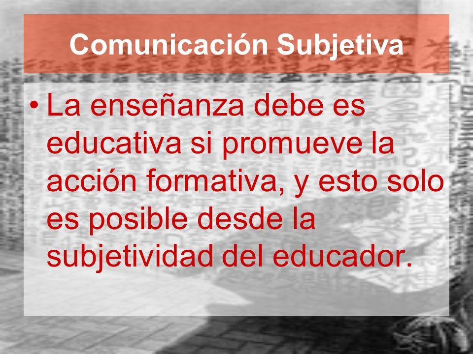 Comunicación Subjetiva La enseñanza debe es educativa si promueve la acción formativa, y esto solo es posible desde la subjetividad del educador.
