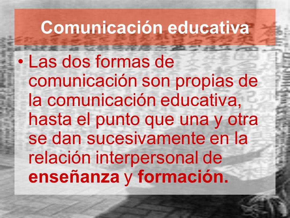 Comunicación educativa Las dos formas de comunicación son propias de la comunicación educativa, hasta el punto que una y otra se dan sucesivamente en