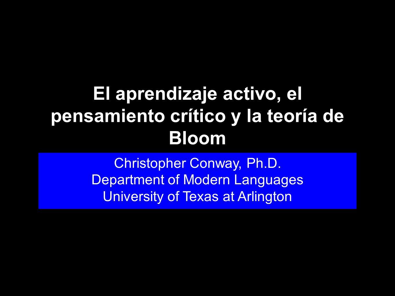 El aprendizaje activo, el pensamiento crítico y la teoría de Bloom Christopher Conway, Ph.D. Department of Modern Languages University of Texas at Arl