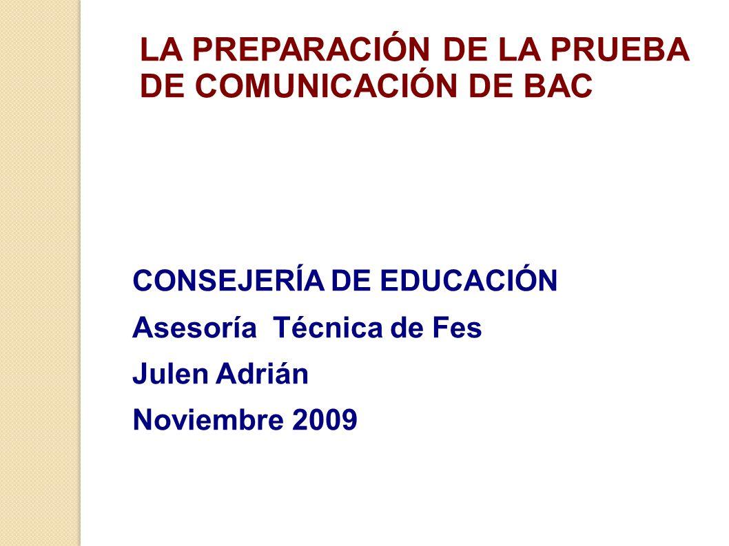 LA PREPARACIÓN DE LA PRUEBA DE COMUNICACIÓN DE BAC CONSEJERÍA DE EDUCACIÓN Asesoría Técnica de Fes Julen Adrián Noviembre 2009