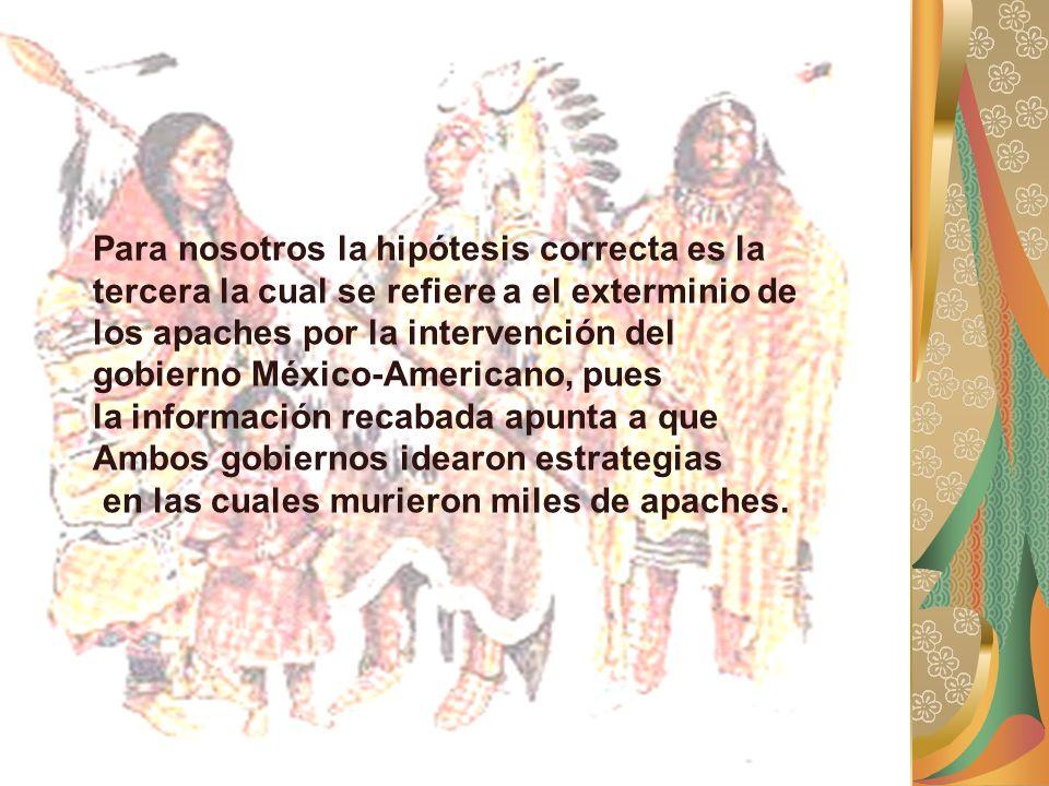 Para nosotros la hipótesis correcta es la tercera la cual se refiere a el exterminio de los apaches por la intervención del gobierno México-Americano,