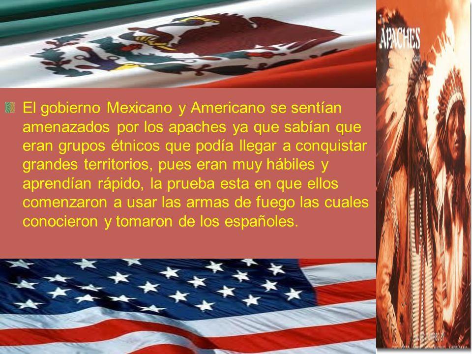 El gobierno Mexicano y Americano se sentían amenazados por los apaches ya que sabían que eran grupos étnicos que podía llegar a conquistar grandes ter