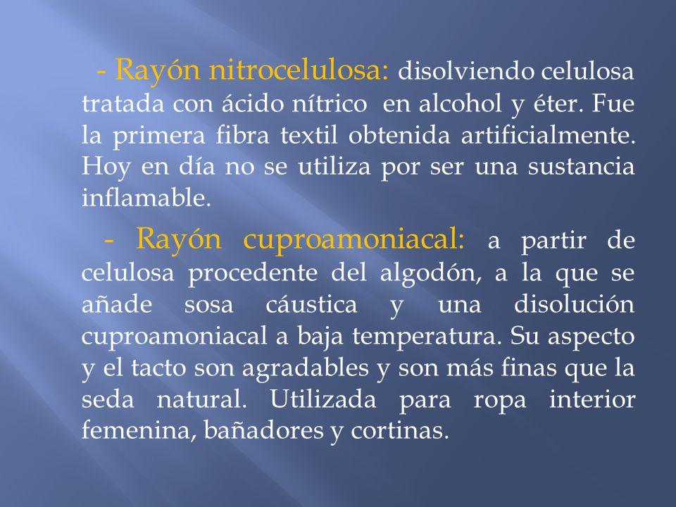 - Rayón nitrocelulosa: disolviendo celulosa tratada con ácido nítrico en alcohol y éter. Fue la primera fibra textil obtenida artificialmente. Hoy en