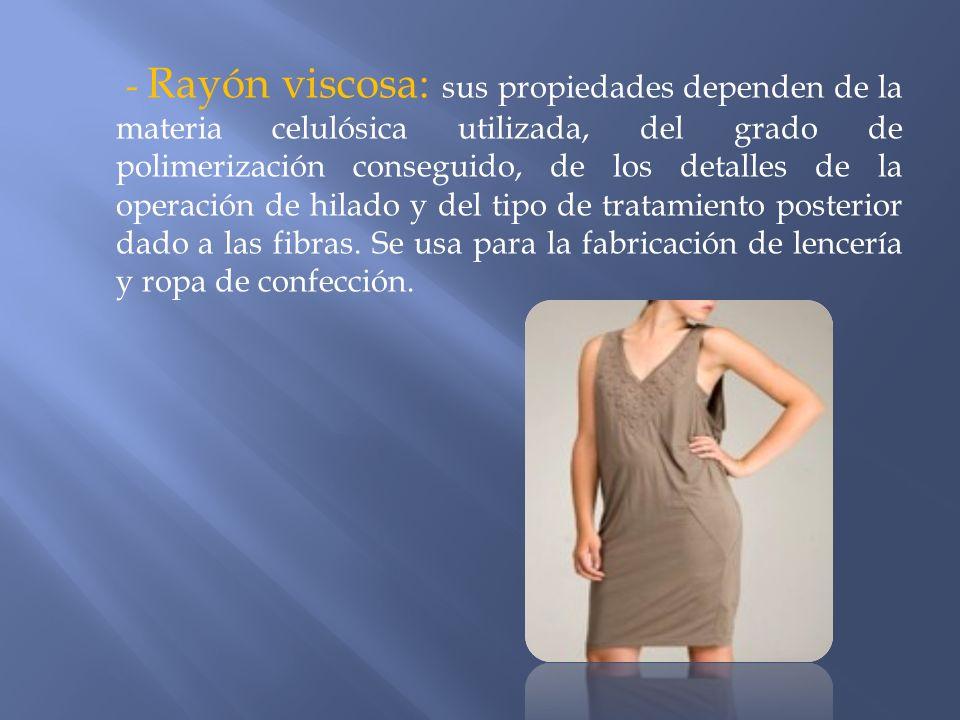 - Rayón viscosa: sus propiedades dependen de la materia celulósica utilizada, del grado de polimerización conseguido, de los detalles de la operación