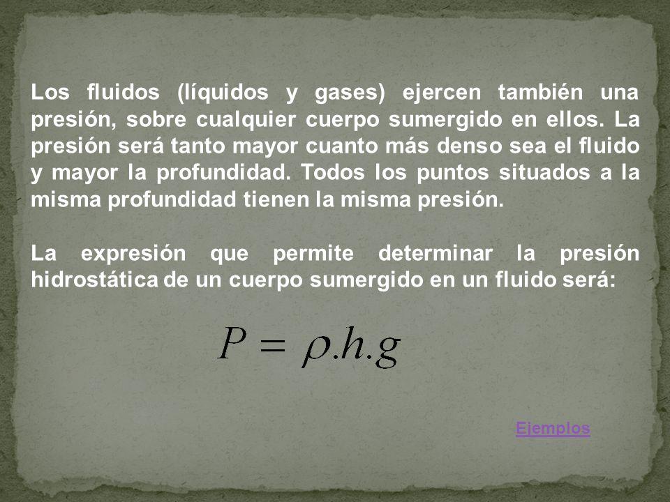 Los fluidos (líquidos y gases) ejercen también una presión, sobre cualquier cuerpo sumergido en ellos. La presión será tanto mayor cuanto más denso se