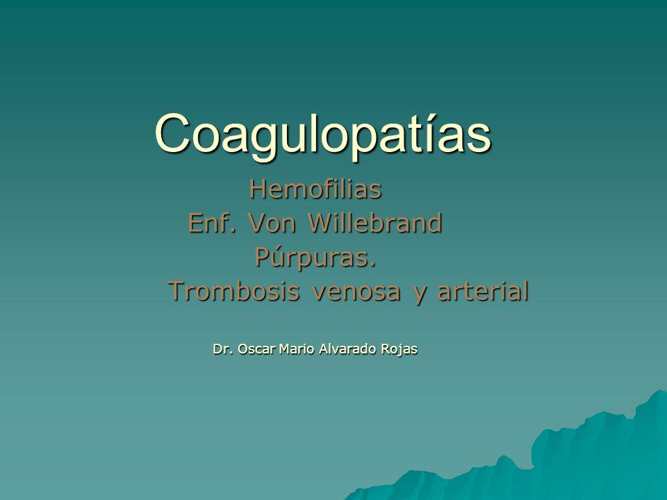 Coagulopatías Hemofilias Enf. Von Willebrand Púrpuras. Trombosis venosa y arterial Dr. Oscar Mario Alvarado Rojas