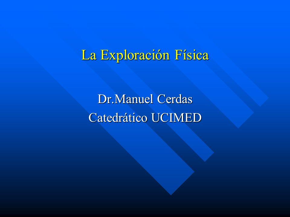 La Exploración Física Dr.Manuel Cerdas Catedrático UCIMED