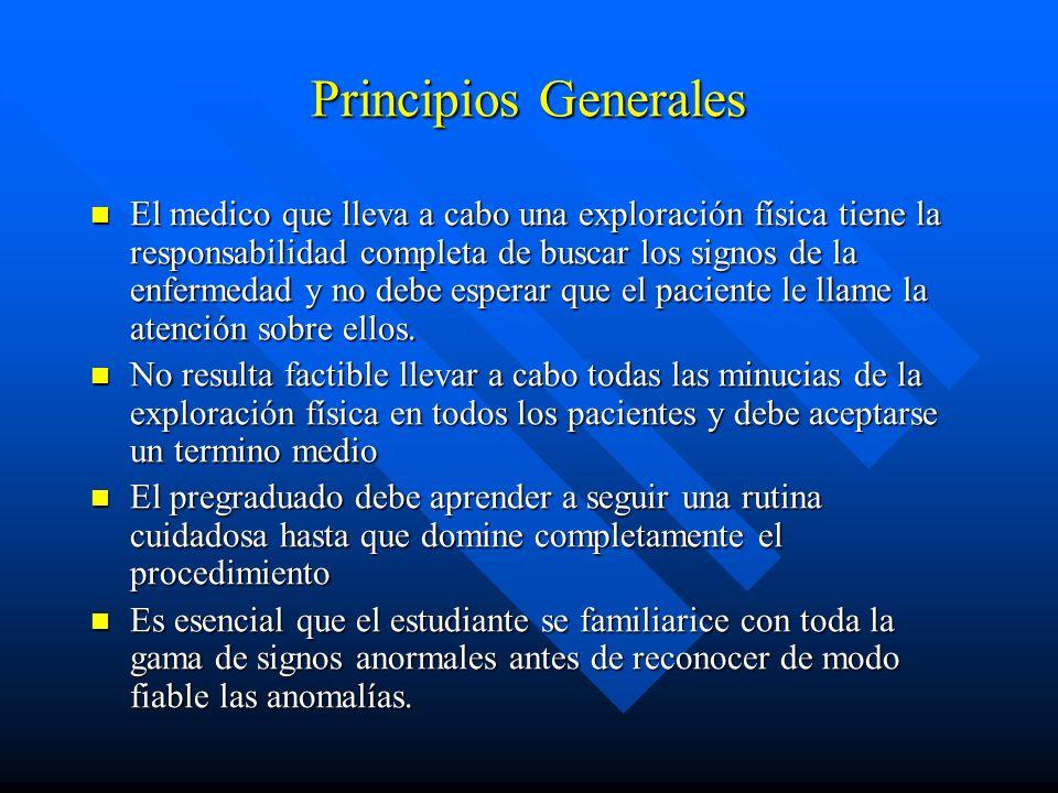 Principios Generales El medico que lleva a cabo una exploración física tiene la responsabilidad completa de buscar los signos de la enfermedad y no de