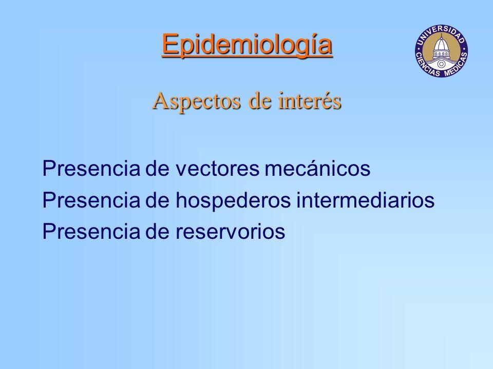 Epidemiología Aspectos de interés Presencia de vectores mecánicos Presencia de hospederos intermediarios Presencia de reservorios