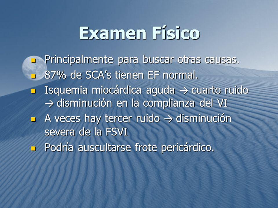 Examen Físico Principalmente para buscar otras causas. Principalmente para buscar otras causas. 87% de SCAs tienen EF normal. 87% de SCAs tienen EF no