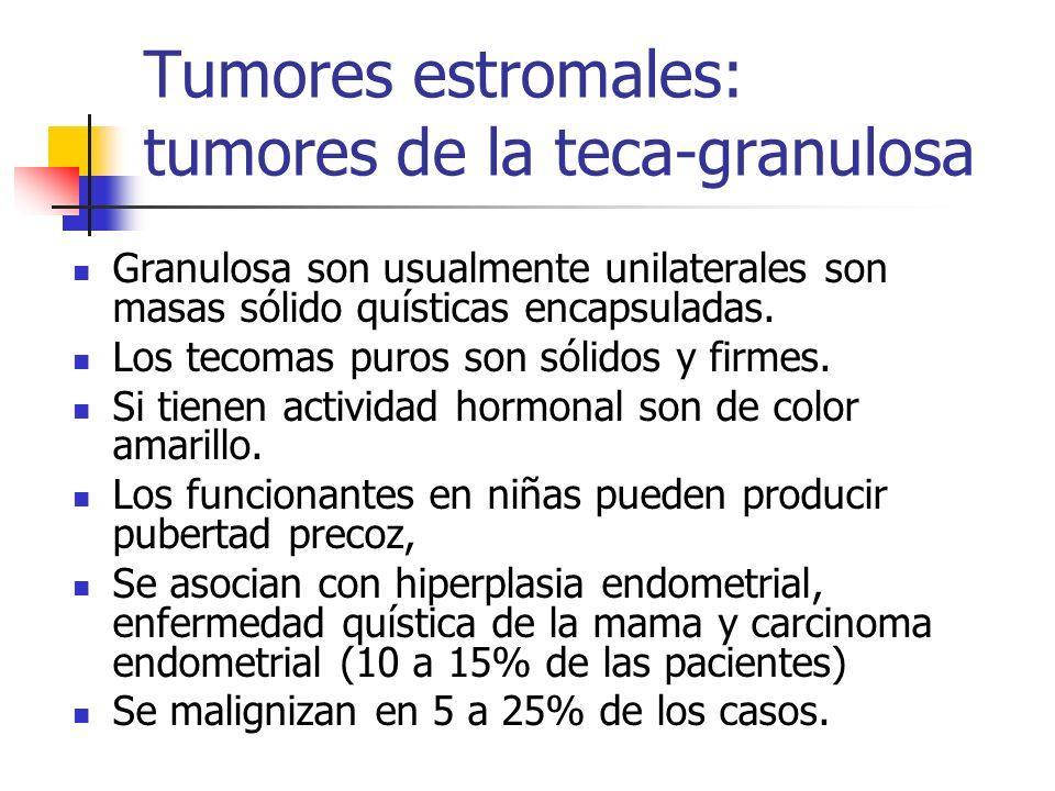 Tumores estromales: tumores de la teca-granulosa Granulosa son usualmente unilaterales son masas sólido quísticas encapsuladas. Los tecomas puros son