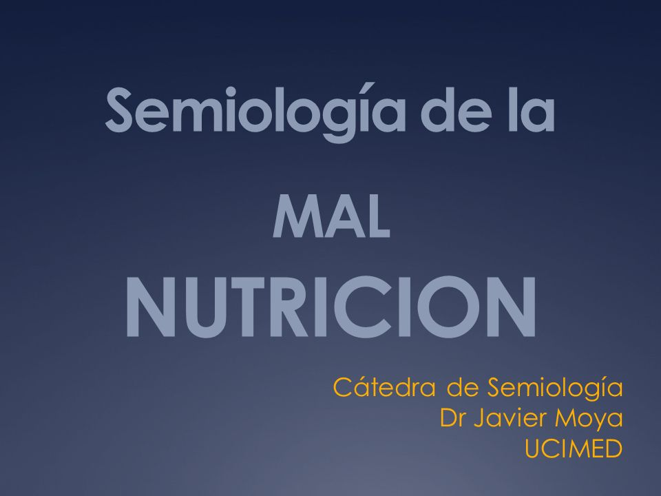 Semiología de la MAL NUTRICION Cátedra de Semiología Dr Javier Moya UCIMED